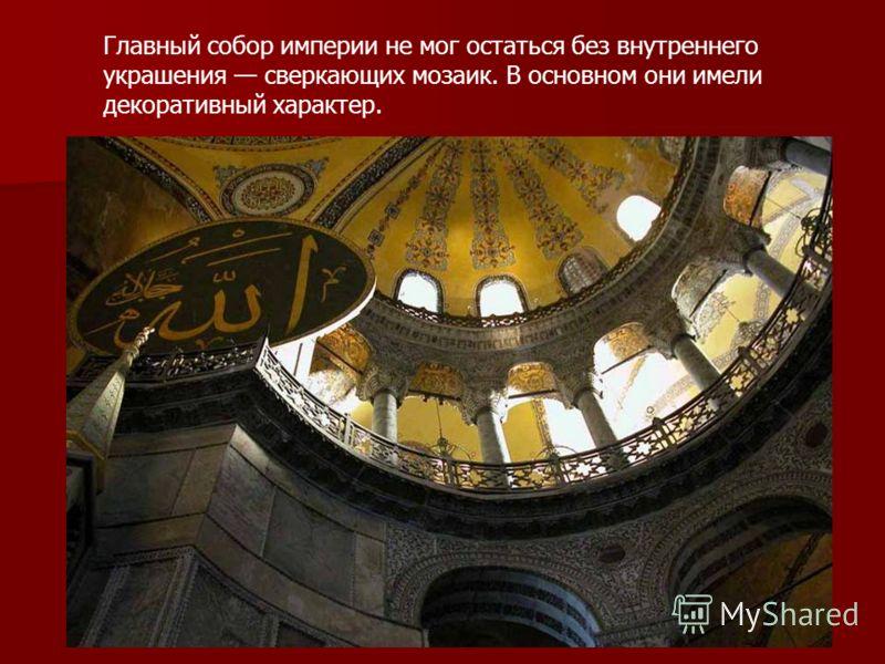 Главный собор империи не мог остаться без внутреннего украшения сверкающих мозаик. В основном они имели декоративный характер.