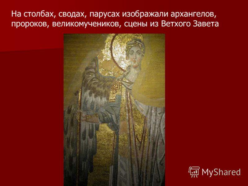 На столбах, сводах, парусах изображали архангелов, пророков, великомучеников, сцены из Ветхого Завета