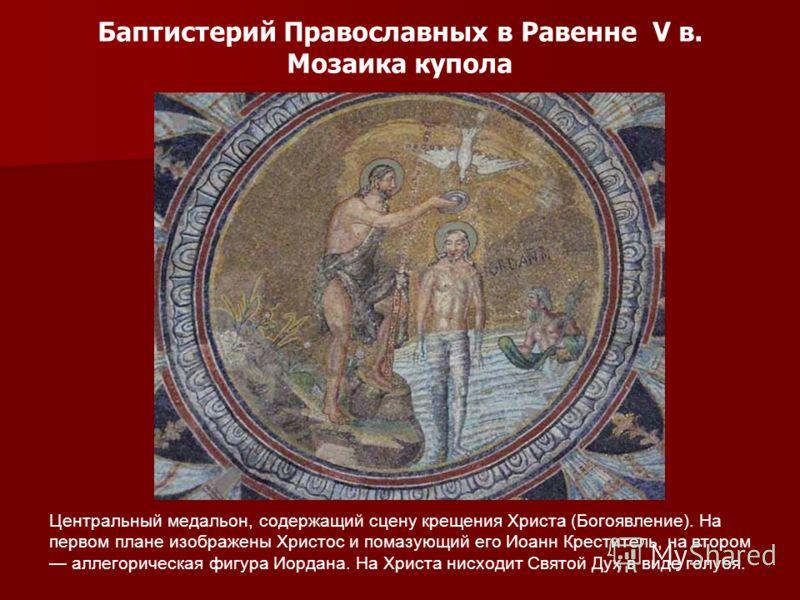 Баптистерий Православных в Равенне V в. Мозаика купола Центральный медальон, содержащий сцену крещения Христа (Богоявление). На первом плане изображены Христос и помазующий его Иоанн Креститель, на втором аллегорическая фигура Иордана. На Христа нисх