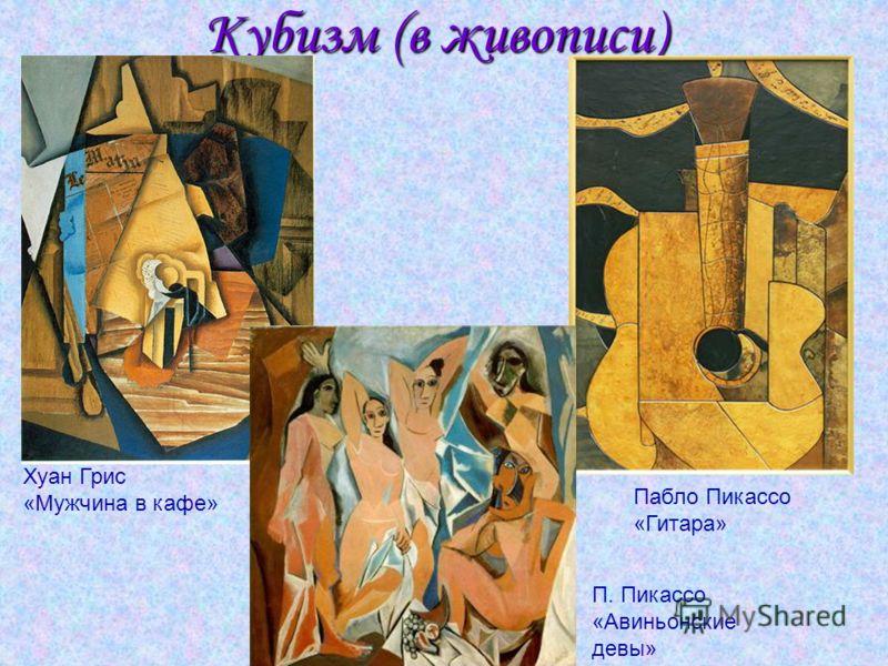 П. Пикассо «Авиньонские девы» Кубизм (в живописи) Пабло Пикассо «Гитара» Хуан Грис «Мужчина в кафе»