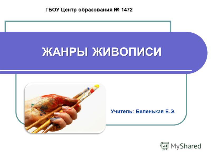 ЖАНРЫ ЖИВОПИСИ Учитель: Беленькая Е.Э. ГБОУ Центр образования 1472