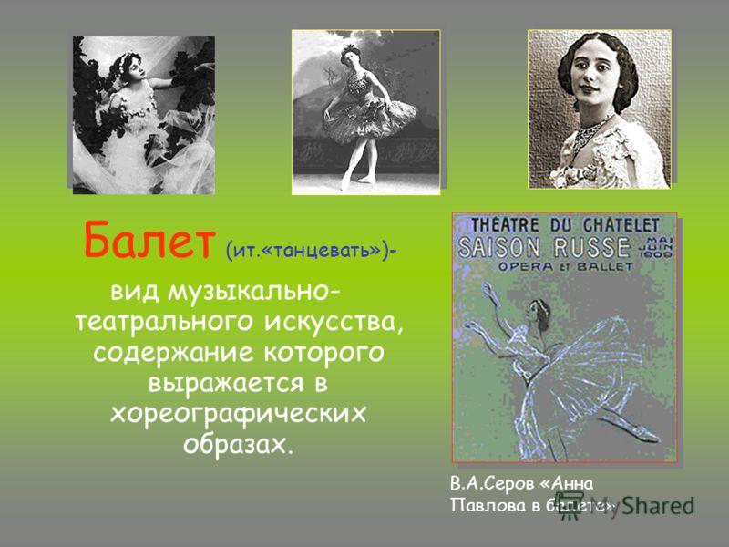 Балет (ит.«танцевать»)- вид музыкально- театрального искусства, содержание которого выражается в хореографических образах. В.А.Серов «Анна Павлова в балете»