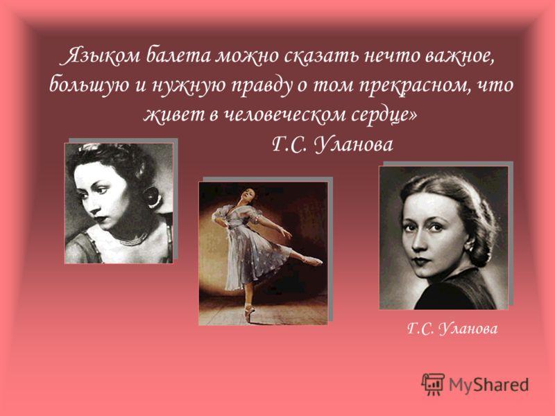 Языком балета можно сказать нечто важное, большую и нужную правду о том прекрасном, что живет в человеческом сердце» Г.С. Уланова Г.С. Уланова