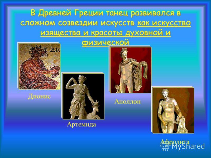 В Древней Греции танец развивался в сложном созвездии искусств как искусство изящества и красоты духовной и физической Дионис Артемида Аполлон Афродита