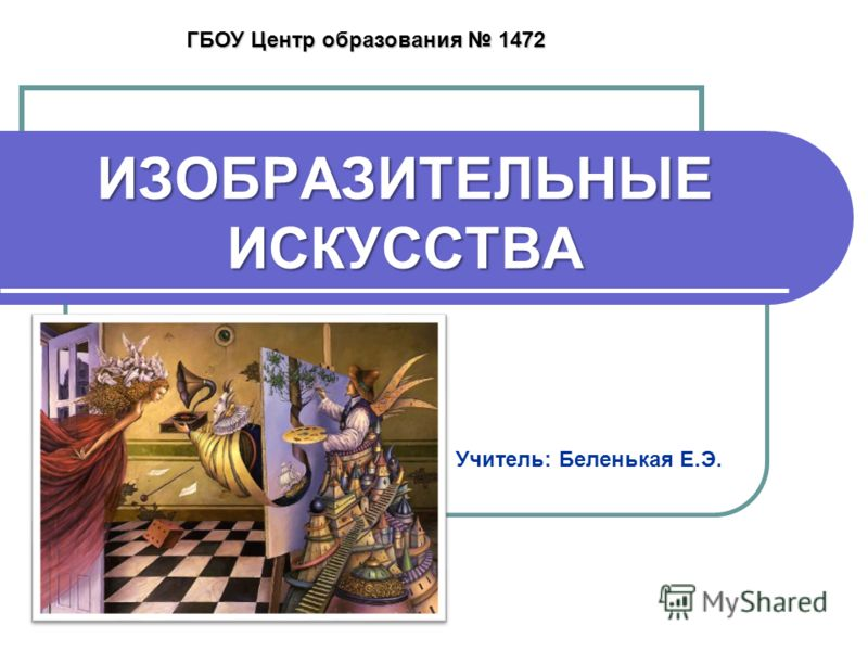 ИЗОБРАЗИТЕЛЬНЫЕ ИСКУССТВА Учитель: Беленькая Е.Э. ГБОУ Центр образования 1472