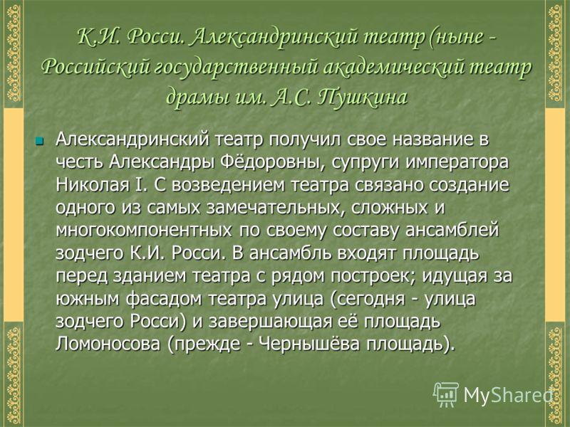 Александринский театр получил свое название в честь Александры Фёдоровны, супруги императора Николая I. С возведением театра связано создание одного из самых замечательных, сложных и многокомпонентных по своему составу ансамблей зодчего К.И. Росси. В