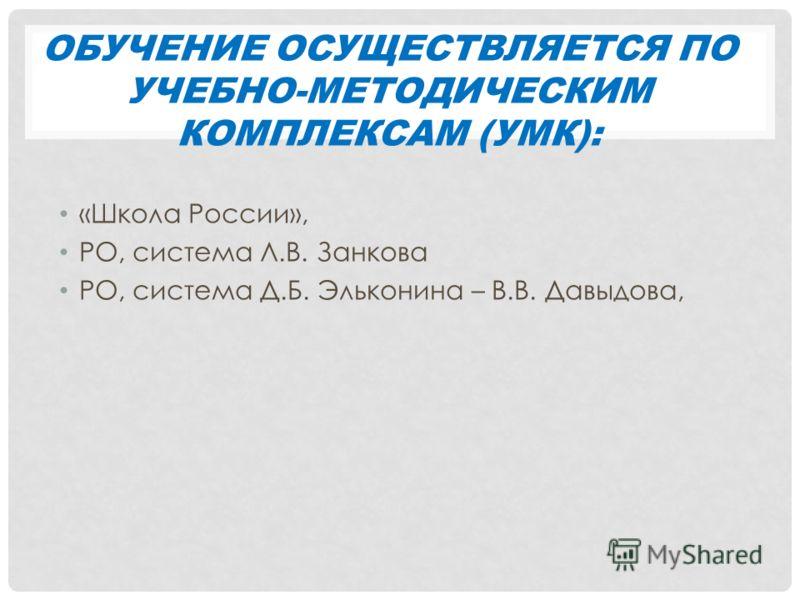 ОБУЧЕНИЕ ОСУЩЕСТВЛЯЕТСЯ ПО УЧЕБНО-МЕТОДИЧЕСКИМ КОМПЛЕКСАМ (УМК): «Школа России», РО, система Л.В. Занкова РО, система Д.Б. Эльконина – В.В. Давыдова,