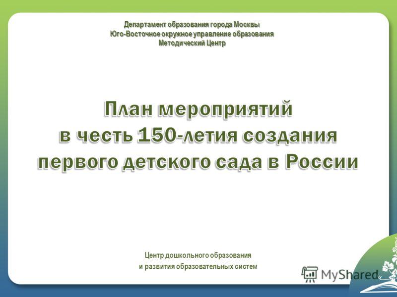 Департамент образования города Москвы Юго-Восточное окружное управление образования Методический Центр Центр дошкольного образования и развития образовательных систем