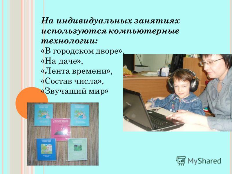 На индивидуальных занятиях используются компьютерные технологии: «В городском дворе», «На даче», «Лента времени», «Состав числа», «Звучащий мир»