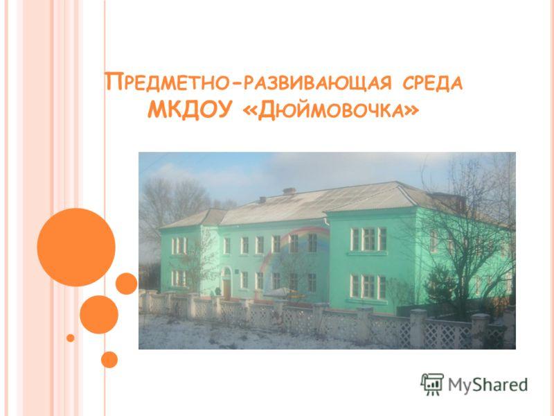 П РЕДМЕТНО - РАЗВИВАЮЩАЯ СРЕДА МКДОУ «Д ЮЙМОВОЧКА »