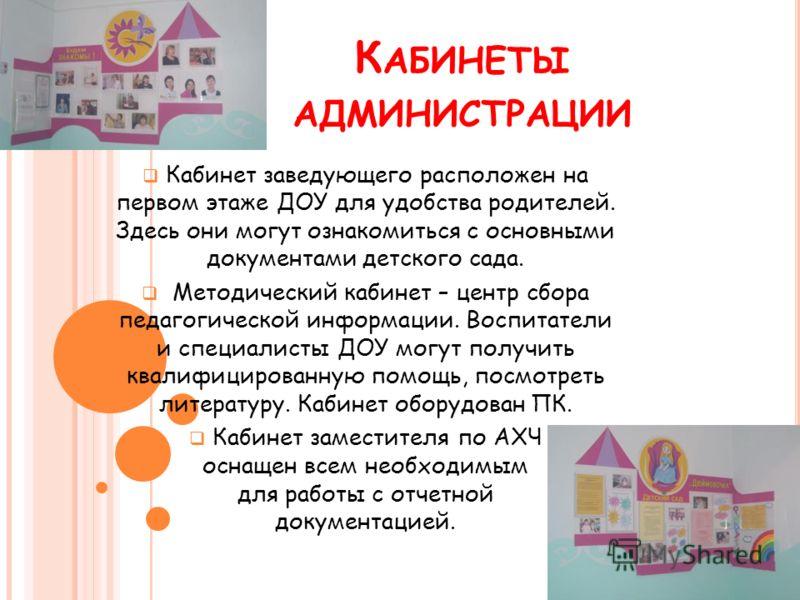 К АБИНЕТЫ АДМИНИСТРАЦИИ Кабинет заведующего расположен на первом этаже ДОУ для удобства родителей. Здесь они могут ознакомиться с основными документами детского сада. Методический кабинет – центр сбора педагогической информации. Воспитатели и специал