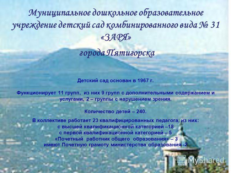 Муниципальное дошкольное образовательное учреждение детский сад комбинированного вида 31 «ЗАРЯ» города Пятигорска Детский сад основан в 1967 г. Функционирует 11 групп, из них 9 групп с дополнительными содержанием и услугами, 2 – группы с нарушением з