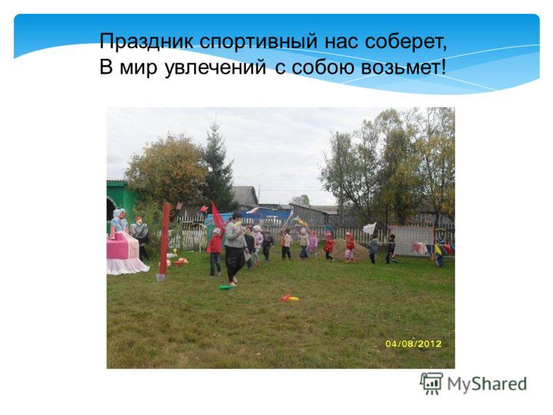 Праздник спортивный нас соберет, В мир увлечений с собою возьмет!