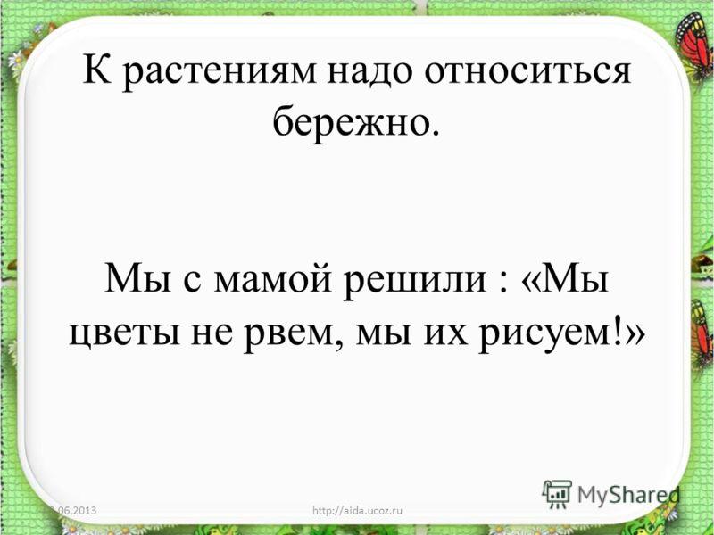 К растениям надо относиться бережно. Мы с мамой решили : «Мы цветы не рвем, мы их рисуем!» 03.06.2013http://aida.ucoz.ru10