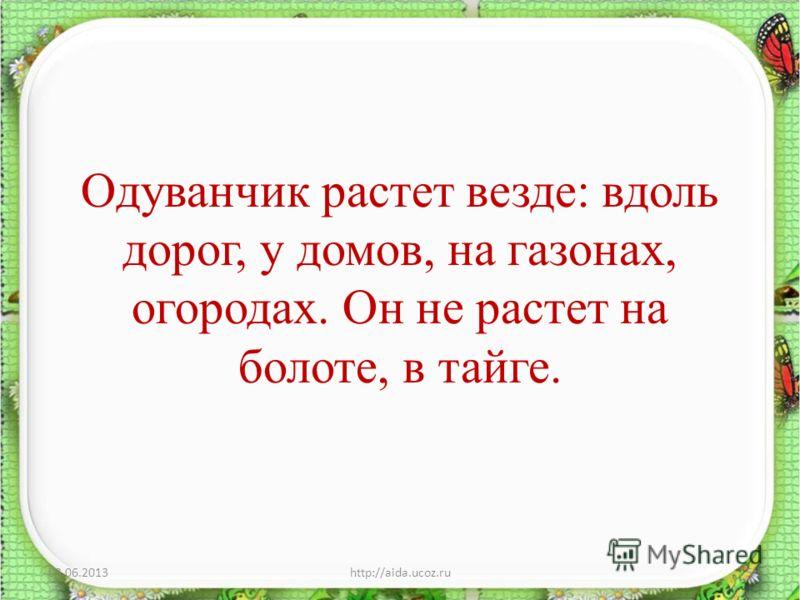 Одуванчик растет везде: вдоль дорог, у домов, на газонах, огородах. Он не растет на болоте, в тайге. 03.06.2013http://aida.ucoz.ru5