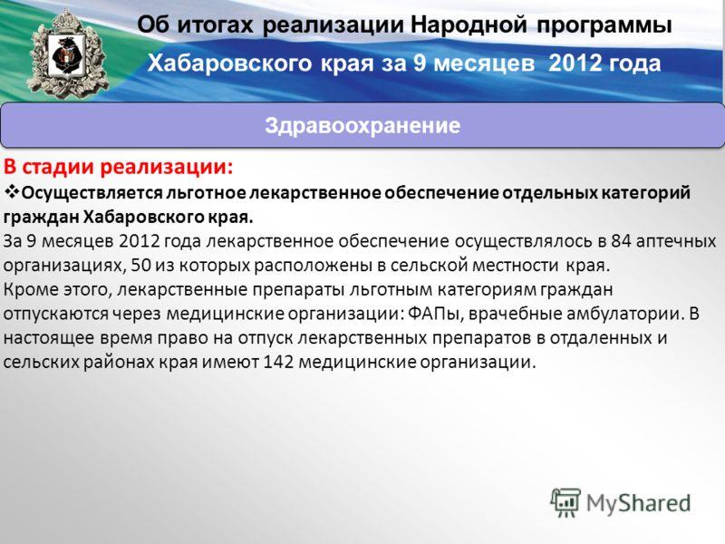 В стадии реализации: Осуществляется льготное лекарственное обеспечение отдельных категорий граждан Хабаровского края. За 9 месяцев 2012 года лекарственное обеспечение осуществлялось в 84 аптечных организациях, 50 из которых расположены в сельской мес