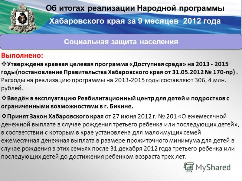 Выполнено: Утверждена краевая целевая программа «Доступная среда» на 2013 - 2015 годы(постановление Правительства Хабаровского края от 31.05.2012 170-пр). Расходы на реализацию программы на 2013-2015 годы составляют 306, 4 млн. рублей. Введён в экспл
