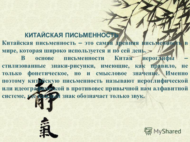 КИТАЙСКАЯ ПИСЬМЕННОСТЬ Китайская письменность – это самая древняя письменность в мире, которая широко используется и по сей день. В основе письменности Китая иероглифы – стилизованные знаки-рисунки, имеющие, как правило, не только фонетическое, но и