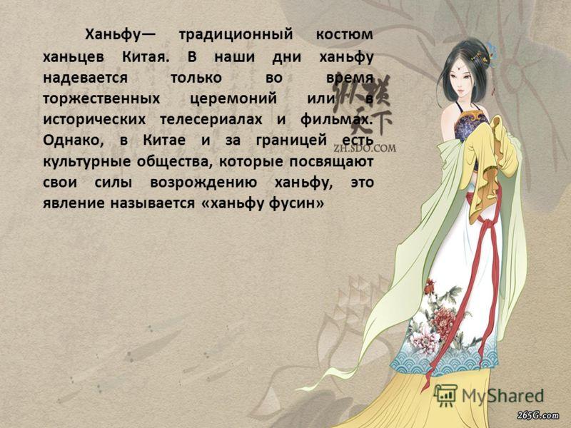Ханьфу традиционный костюм ханьцев Китая. В наши дни ханьфу надевается только во время торжественных церемоний или в исторических телесериалах и фильмах. Однако, в Китае и за границей есть культурные общества, которые посвящают свои силы возрождению