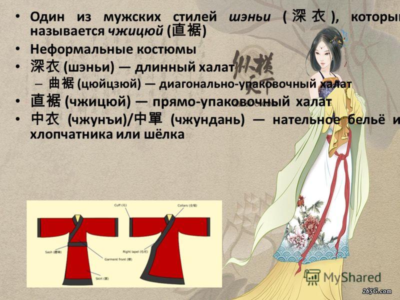 Один из мужских стилей шэньи ( ), который называется чжицюй ( ) Неформальные костюмы (шэньи) длинный халат – (цюйцзюй) диагонально-упаковочный халат (чжицюй) прямо-упаковочный халат (чжунъи)/ (чжундань) нательное бельё из хлопчатника или шёлка