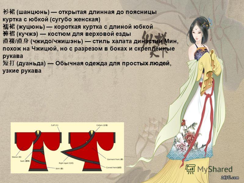 (шанцюнь) открытая длинная до поясницы куртка с юбкой (сугубо женская) (жуцюнь) короткая куртка с длиной юбкой (кучжэ) костюм для верховой езды / (чжидо/чжишэнь) стиль халата династии Мин, похож на Чжицюй, но с разрезом в боках и скреплённые рукава (