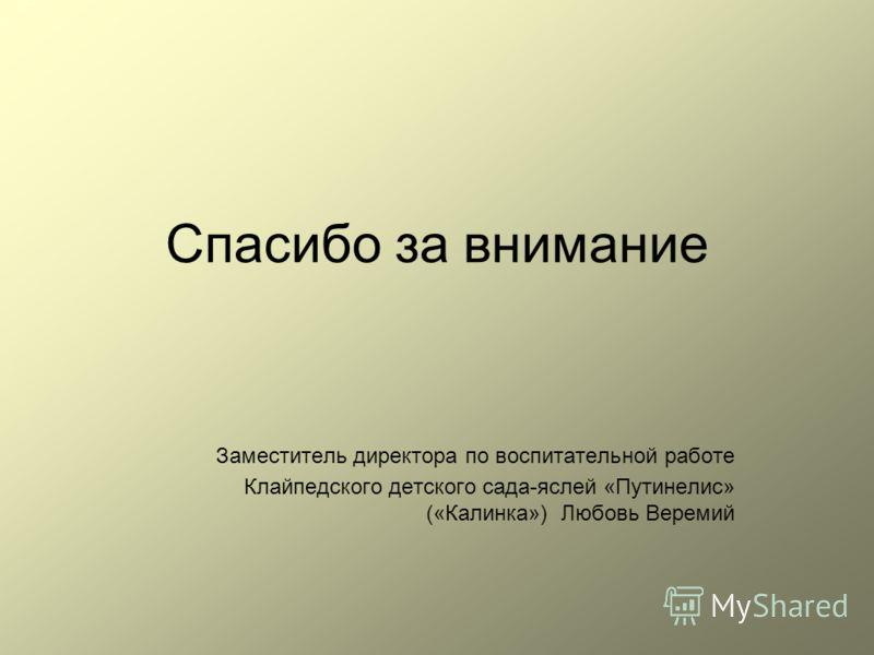 Спасибо за внимание Заместитель директора по воспитательной работе Клайпедского детского сада-яслей «Путинелис» («Калинка») Любовь Веремий