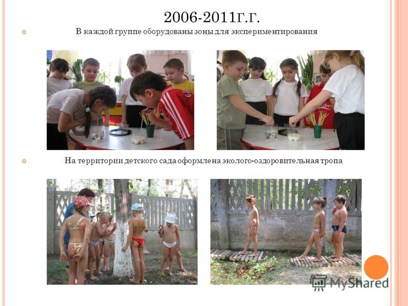 2006-2011 Г. Г. В каждой группе оборудованы зоны для экспериментирования На территории детского сада оформлена эколого-оздоровительная тропа