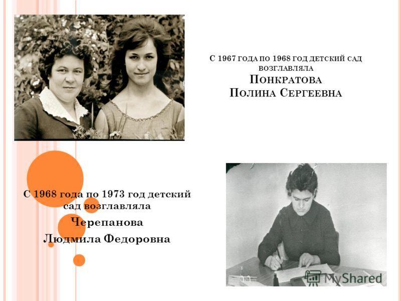 С 1967 ГОДА ПО 1968 ГОД ДЕТСКИЙ САД ВОЗГЛАВЛЯЛА П ОНКРАТОВА П ОЛИНА С ЕРГЕЕВНА С 1968 года по 1973 год детский сад возглавляла Черепанова Людмила Федоровна