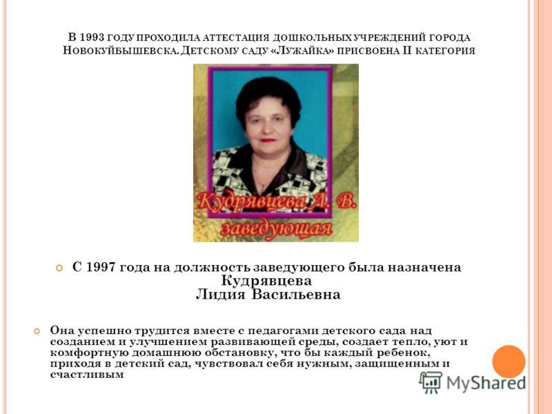 В 1993 ГОДУ ПРОХОДИЛА АТТЕСТАЦИЯ ДОШКОЛЬНЫХ УЧРЕЖДЕНИЙ ГОРОДА Н ОВОКУЙБЫШЕВСКА. Д ЕТСКОМУ САДУ «Л УЖАЙКА » ПРИСВОЕНА II КАТЕГОРИЯ С 1997 года на должность заведующего была назначена Кудрявцева Лидия Васильевна Она успешно трудится вместе с педагогами