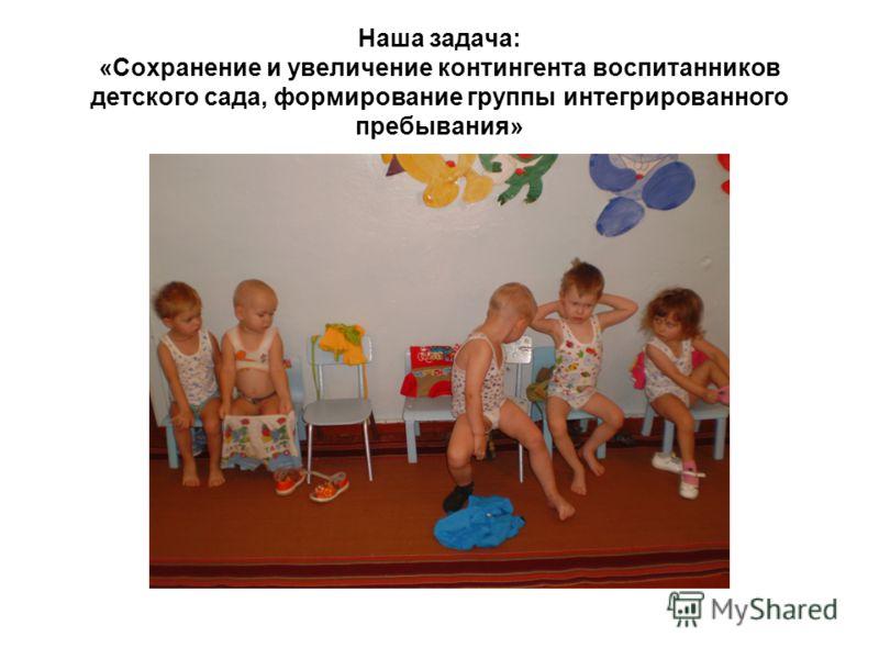Наша задача: «Сохранение и увеличение контингента воспитанников детского сада, формирование группы интегрированного пребывания»