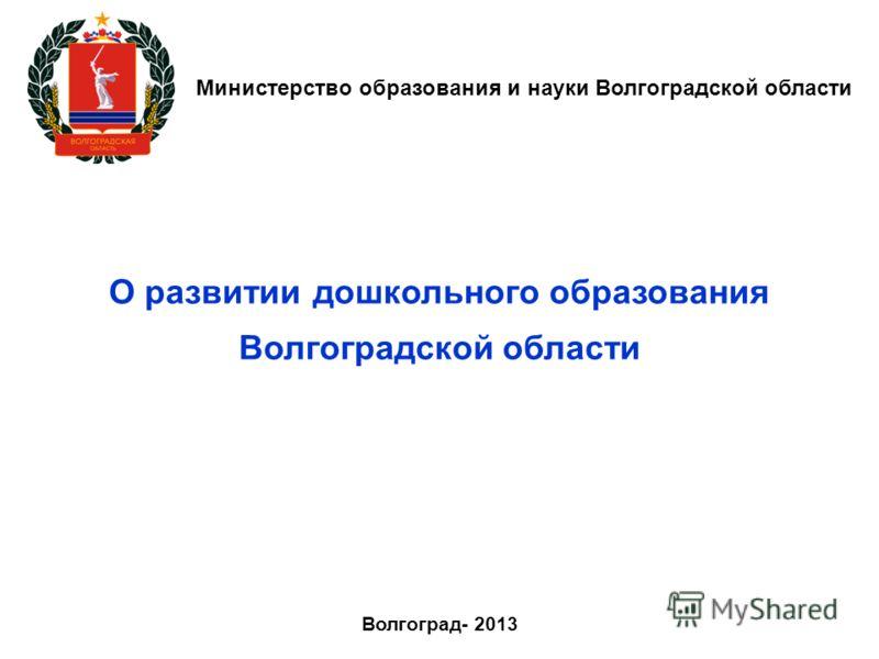 Министерство образования и науки Волгоградской области Волгоград- 2013 О развитии дошкольного образования Волгоградской области