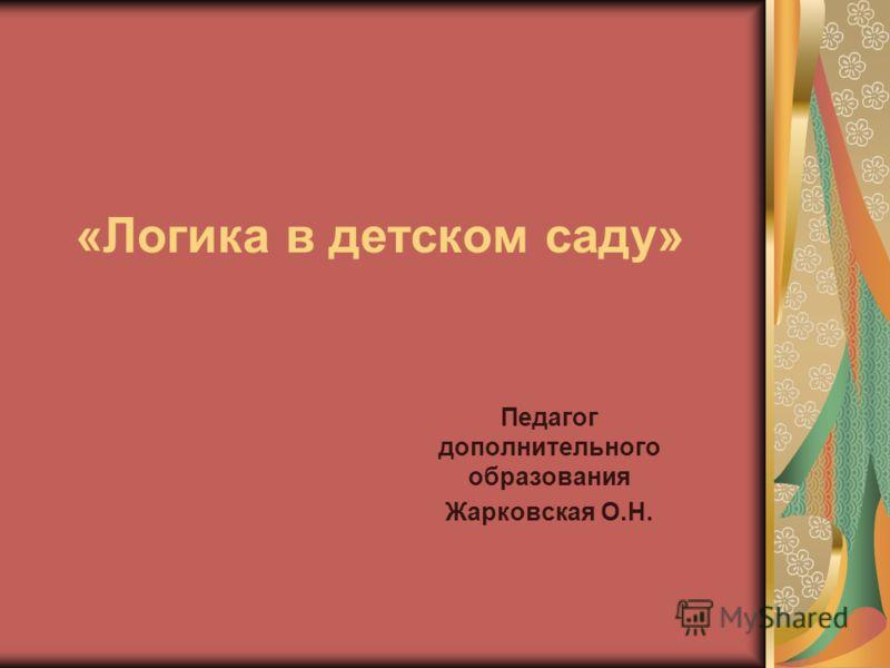 «Логика в детском саду» Педагог дополнительного образования Жарковская О.Н.