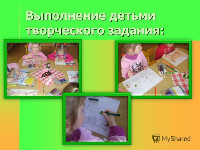 Выполнение детьми творческого задания: