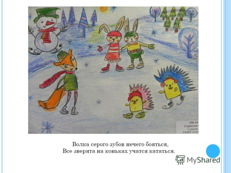 Волка серого зубов нечего бояться, Все зверята на коньках учатся кататься.