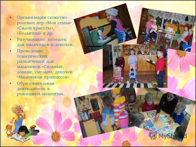 Организация сюжетно- ролевых игр «Моя семья», «Салон красоты», «Больница» и др. Разучивание потешек для мальчиков и девочек. Проведение тематических развлечений для мальчиков «Сильные, ловкие, смелые», девочек «Маленькая принцесса» Образовательная де