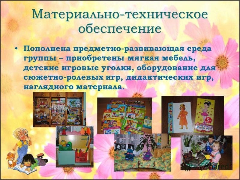 Материально-техническое обеспечение Пополнена предметно-развивающая среда группы – приобретены мягкая мебель, детские игровые уголки, оборудование для сюжетно-ролевых игр, дидактических игр, наглядного материала.
