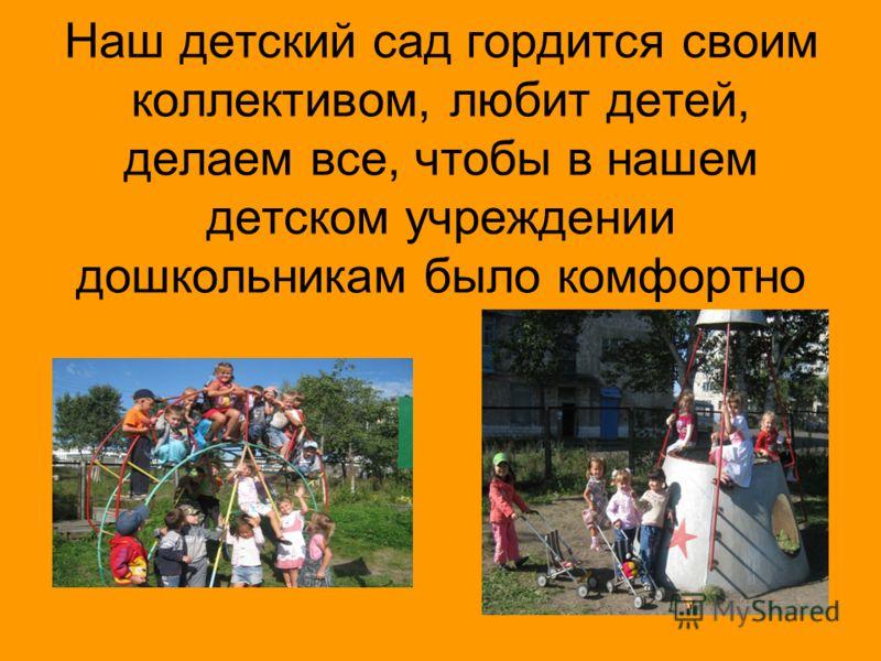 Наш детский сад гордится своим коллективом, любит детей, делаем все, чтобы в нашем детском учреждении дошкольникам было комфортно