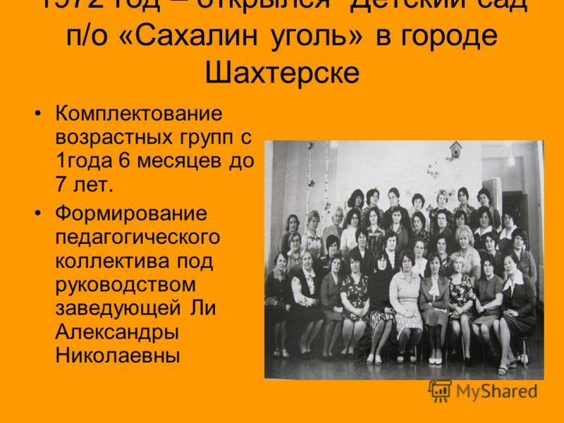 1972 год – открылся Детский сад п/о «Сахалин уголь» в городе Шахтерске Комплектование возрастных групп с 1года 6 месяцев до 7 лет. Формирование педагогического коллектива под руководством заведующей Ли Александры Николаевны