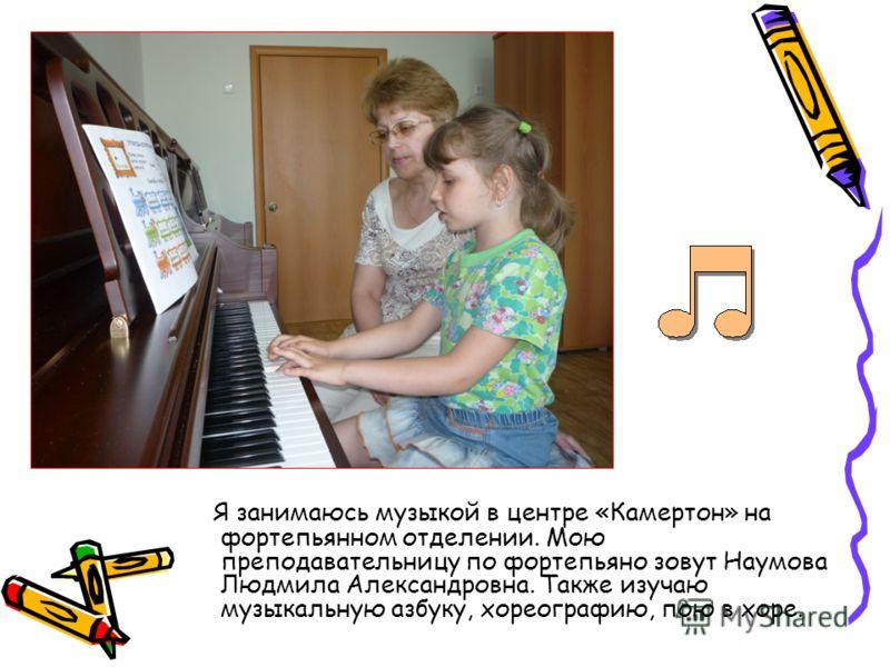 Я занимаюсь музыкой в центре «Камертон» на фортепьянном отделении. Мою преподавательницу по фортепьяно зовут Наумова Людмила Александровна. Также изучаю музыкальную азбуку, хореографию, пою в хоре.