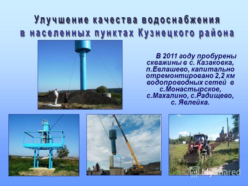 В 2011 году пробурены скважины в с. Казаковка, п.Евлашево, капитально отремонтировано 2,2 км водопроводных сетей в с.Монастырское, с.Махалино, с.Радищево, с. Явлейка.