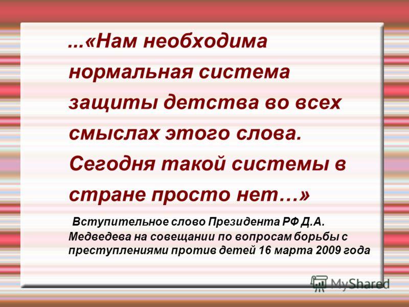 ...«Нам необходима нормальная система защиты детства во всех смыслах этого слова. Сегодня такой системы в стране просто нет…» Вступительное слово Президента РФ Д.А. Медведева на совещании по вопросам борьбы с преступлениями против детей 16 марта 2009