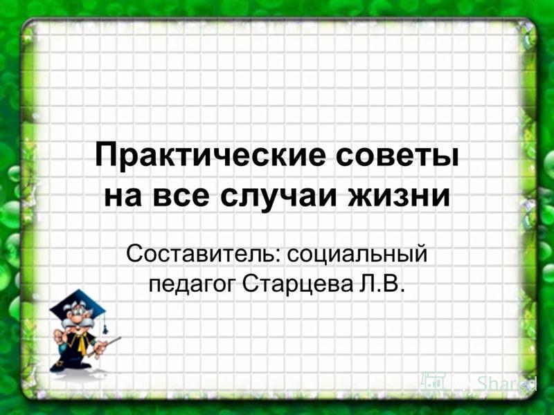 Практические советы на все случаи жизни Составитель: социальный педагог Старцева Л.В.