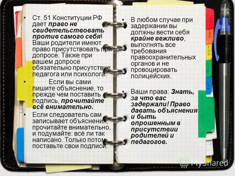 Ст. 51 Конституции РФ дает право не свидетельствовать против самого себя! Ваши родители имеют право присутствовать при допросе. Также при вашем допросе обязательно присутствие педагога или психолога. Если вы сами пишите объяснение, то прежде чем пост