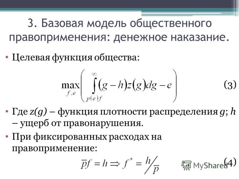 Целевая функция общества: (3) Где z(g) – функция плотности распределения g; h – ущерб от правонарушения. При фиксированных расходах на правоприменение: (4) 3. Базовая модель общественного правоприменения: денежное наказание.