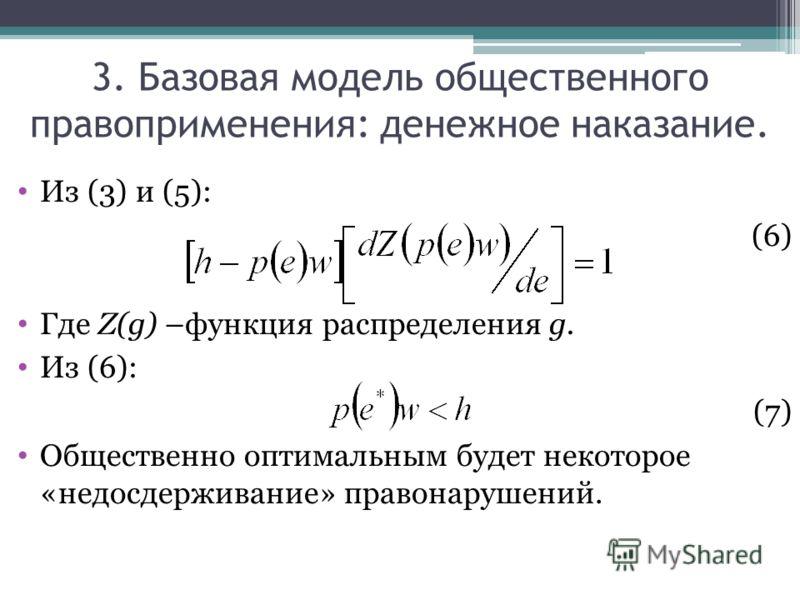 Из (3) и (5): (6) Где Z(g) –функция распределения g. Из (6): (7)(7) Общественно оптимальным будет некоторое «недосдерживание» правонарушений. 3. Базовая модель общественного правоприменения: денежное наказание.