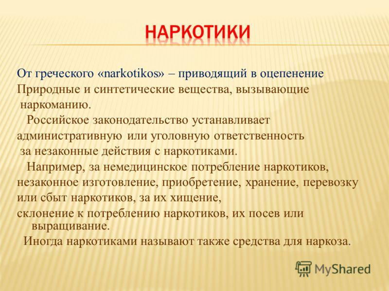 От греческого «narkotikos» – приводящий в оцепенение Природные и синтетические вещества, вызывающие наркоманию. Российское законодательство устанавливает административную или уголовную ответственность за незаконные действия с наркотиками. Например, з