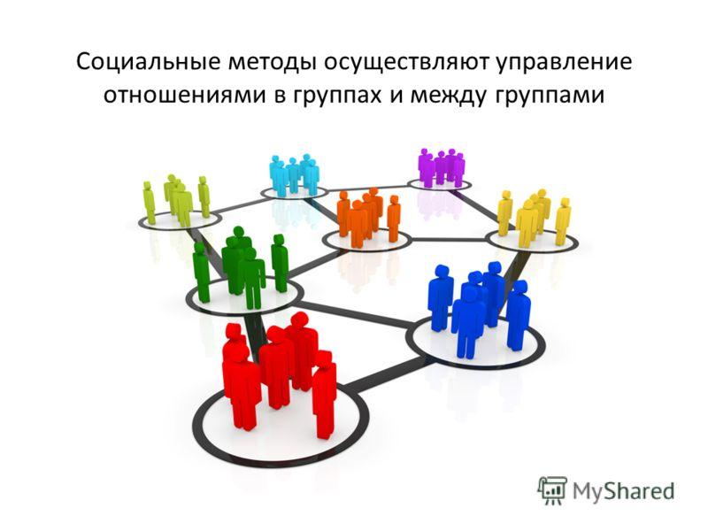 Социальные методы осуществляют управление отношениями в группах и между группами