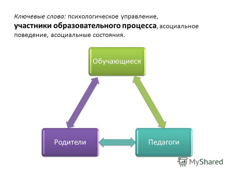 Ключевые слова: психологическое управление, участники образовательного процесса, асоциальное поведение, асоциальные состояния. ОбучающиесяПедагогиРодители