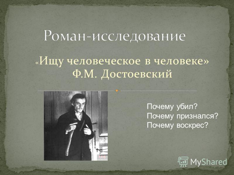« Ищу человеческое в человеке» Ф.М. Достоевский Почему убил? Почему признался? Почему воскрес?