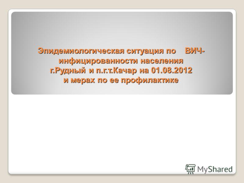 Эпидемиологическая ситуация по ВИЧ- инфицированности населения г.Рудный и п.г.т.Качар на 01.08.2012 и мерах по ее профилактике